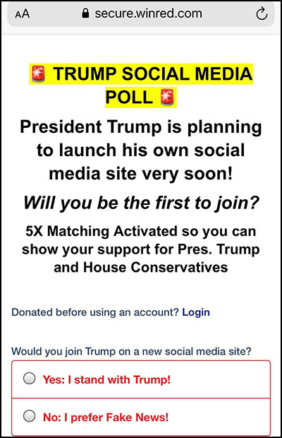 Winred scam page; you are offered the opportunty to join Trump's social media site and have your donation matched 5x or else to stick with fake news
